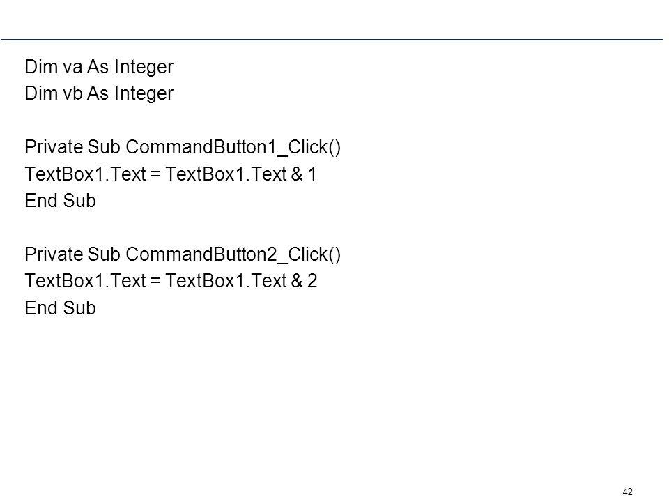 42 Dim va As Integer Dim vb As Integer Private Sub CommandButton1_Click() TextBox1.Text = TextBox1.Text & 1 End Sub Private Sub CommandButton2_Click()