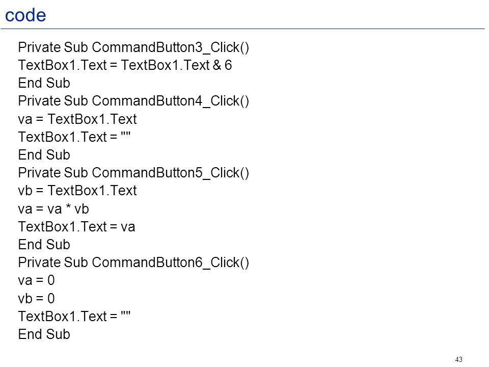 43 code Private Sub CommandButton3_Click() TextBox1.Text = TextBox1.Text & 6 End Sub Private Sub CommandButton4_Click() va = TextBox1.Text TextBox1.Te