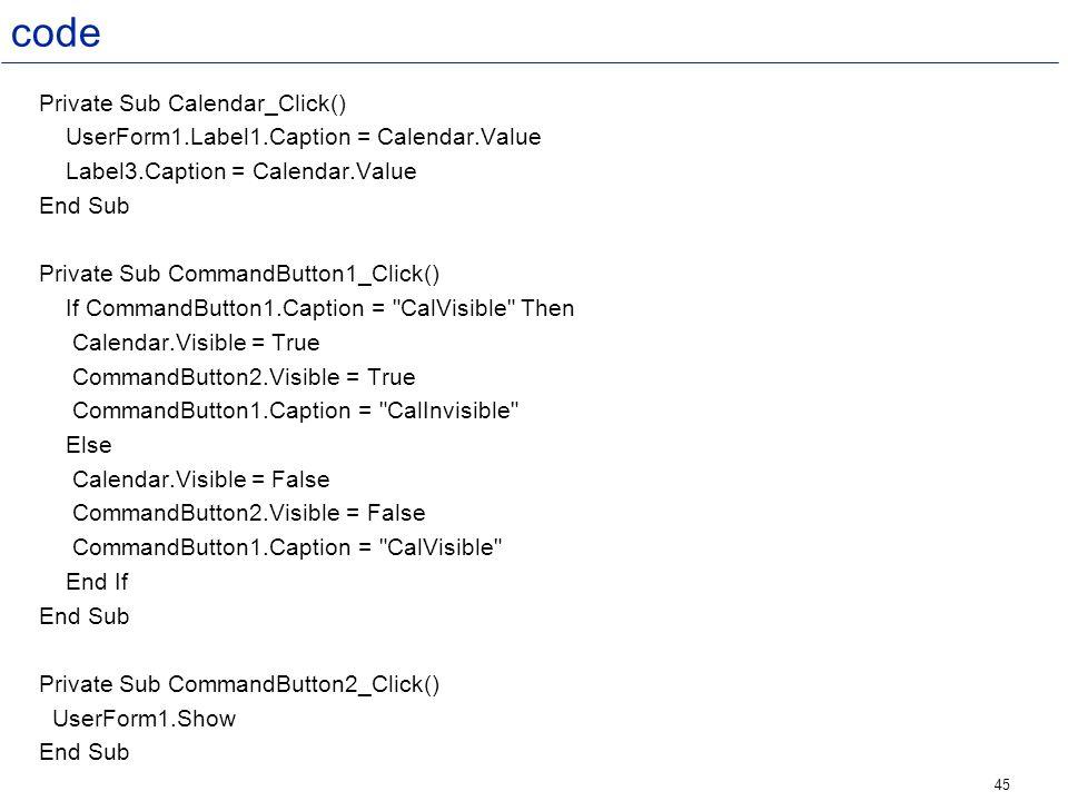 45 code Private Sub Calendar_Click() UserForm1.Label1.Caption = Calendar.Value Label3.Caption = Calendar.Value End Sub Private Sub CommandButton1_Clic