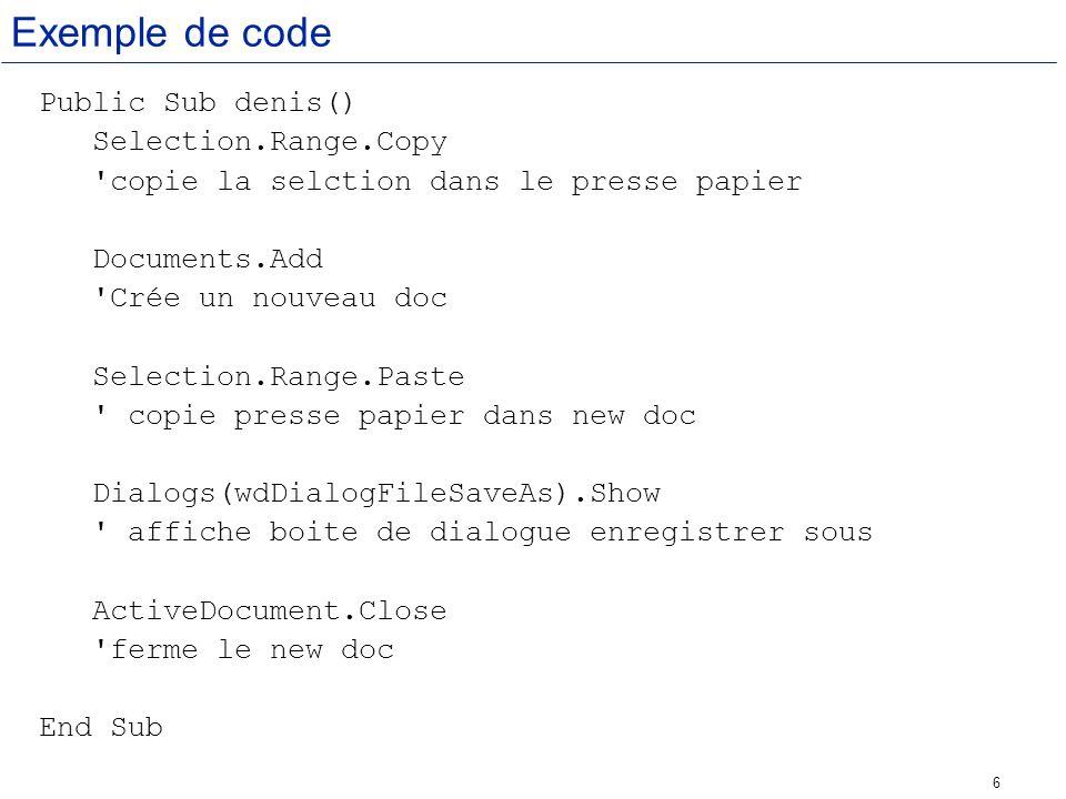 6 Exemple de code Public Sub denis() Selection.Range.Copy 'copie la selction dans le presse papier Documents.Add 'Crée un nouveau doc Selection.Range.