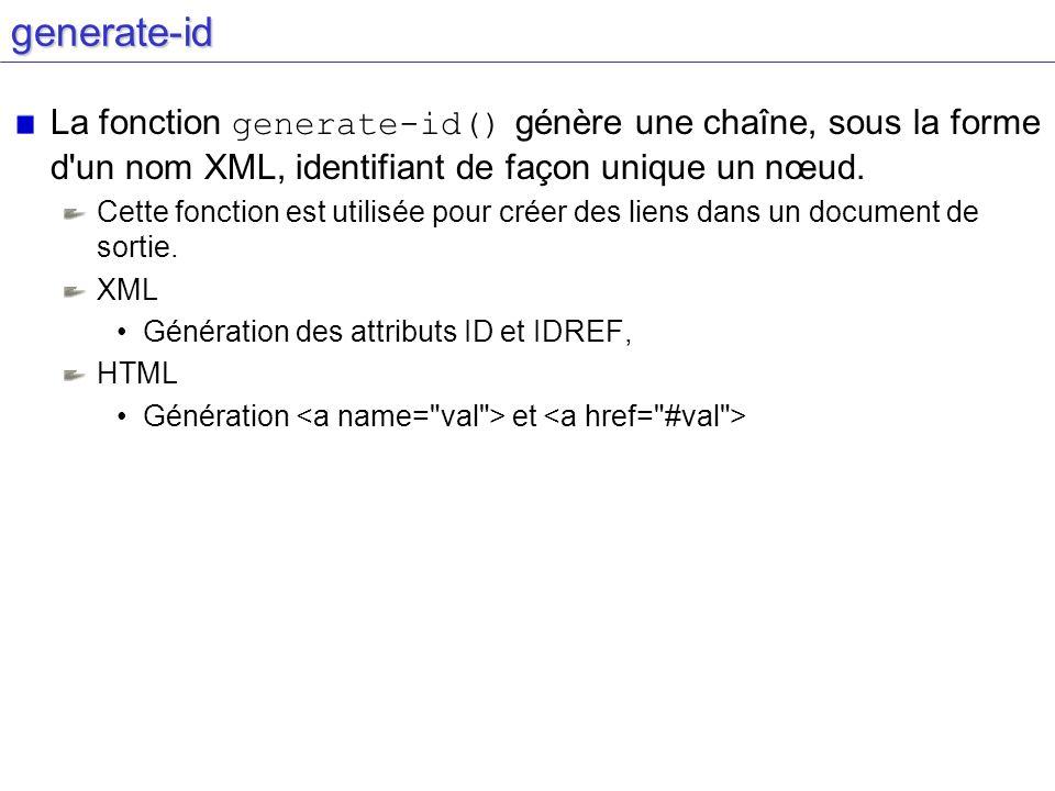 generate-id La fonction generate-id() génère une chaîne, sous la forme d un nom XML, identifiant de façon unique un nœud.
