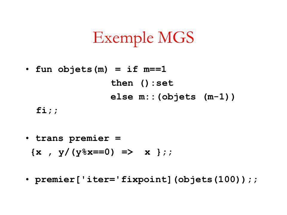 Exemple MGS fun objets(m) = if m==1 then ():set else m::(objets (m-1)) fi;; trans premier = {x, y/(y%x==0) => x };; premier[ iter= fixpoint](objets(100));;