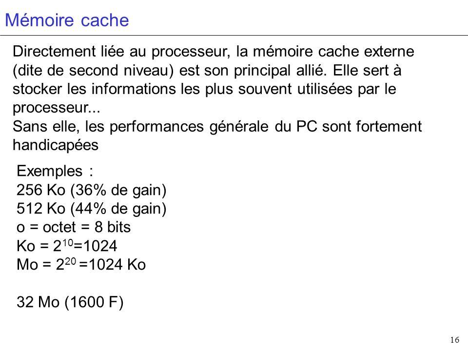 16 Mémoire cache Directement liée au processeur, la mémoire cache externe (dite de second niveau) est son principal allié. Elle sert à stocker les inf
