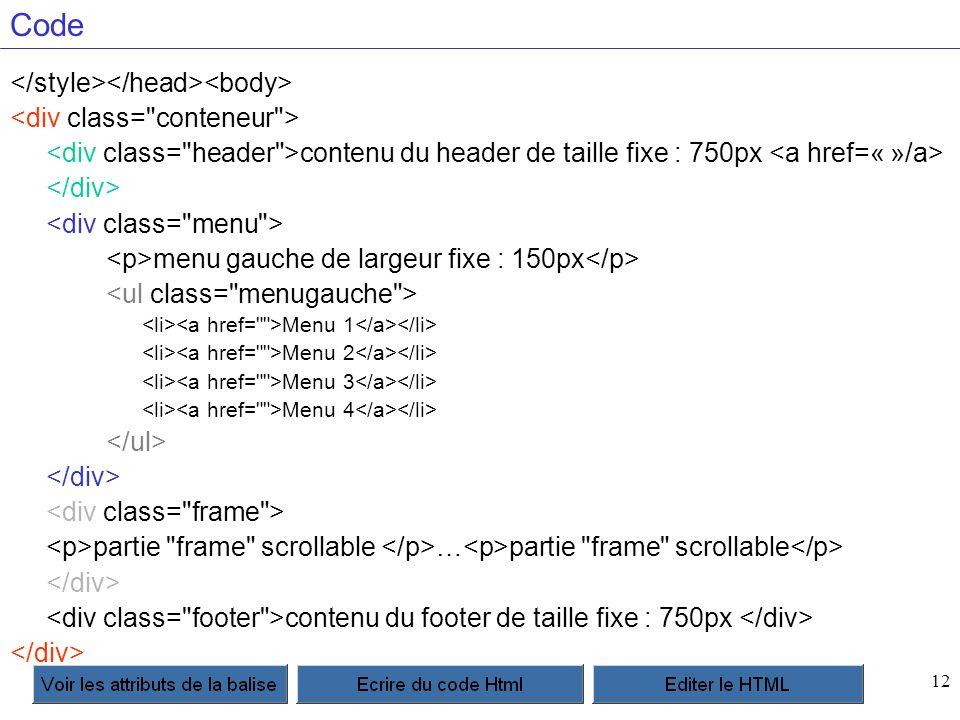 12 Code contenu du header de taille fixe : 750px menu gauche de largeur fixe : 150px Menu 1 Menu 2 Menu 3 Menu 4 partie frame scrollable … partie frame scrollable contenu du footer de taille fixe : 750px