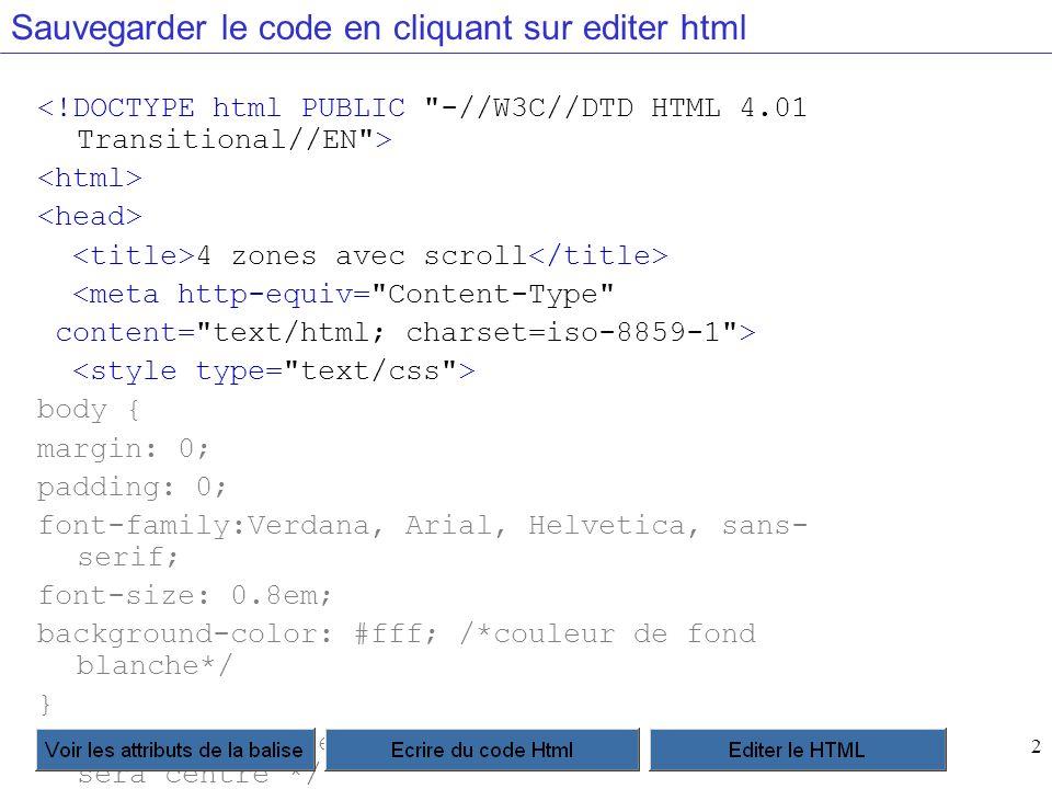 2 Sauvegarder le code en cliquant sur editer html 4 zones avec scroll <meta http-equiv= Content-Type content= text/html; charset=iso-8859-1 > body { margin: 0; padding: 0; font-family:Verdana, Arial, Helvetica, sans- serif; font-size: 0.8em; background-color: #fff; /*couleur de fond blanche*/ }.conteneur { /*le conteneur global du site, qui sera centré */ width: 750px; position: absolute; left: 50%; margin-left: -385px; }.header { height: 100px; background-color: #99CCCC; }.menu { position: absolute; left:0; width: 150px; height: 300px; background-color:#CCCCFF; }.frame { margin-left: 150px; width: auto; height: 300px; background-color:#9999CC; overflow: auto; }.footer { height: 20px; background-color: #99CC99; } p { margin: 0 0 5px 0; }.menugauche { list-style-type: none; margin: 0; padding:0; }.menugauche li { margin-bottom: 5px; }.menugauche a { margin: 0 2px; color: #000000; text-decoration: underline; }.menugauche a:hover { text-decoration: none; } --> contenu du header de taille fixe : 750px <a href= http://css.alsacreations.com/Modeles-de- mise-en-page-en-CSS >(voir tous les modèles) menu gauche de largeur fixe : 150px Menu 1 Menu 2 Menu 3 Menu 4 partie frame scrollable contenu du footer de taille fixe : 750px