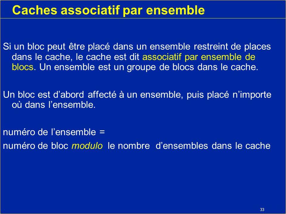 33 Caches associatif par ensemble Si un bloc peut être placé dans un ensemble restreint de places dans le cache, le cache est dit associatif par ensemble de blocs.