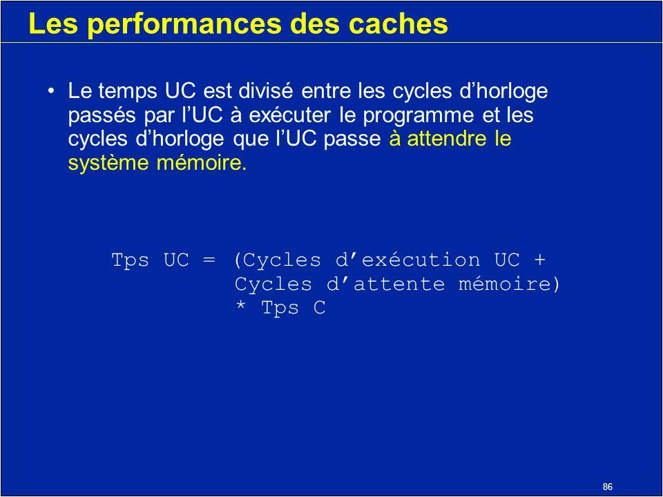 86 Les performances des caches Le temps UC est divisé entre les cycles dhorloge passés par lUC à exécuter le programme et les cycles dhorloge que lUC passe à attendre le système mémoire.