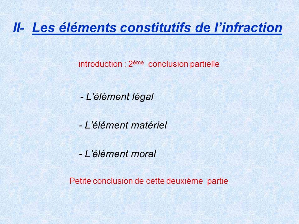II- Les éléments constitutifs de linfraction introduction : 2 ème conclusion partielle - Lélément légal - Lélément matériel - Lélément moral Petite co