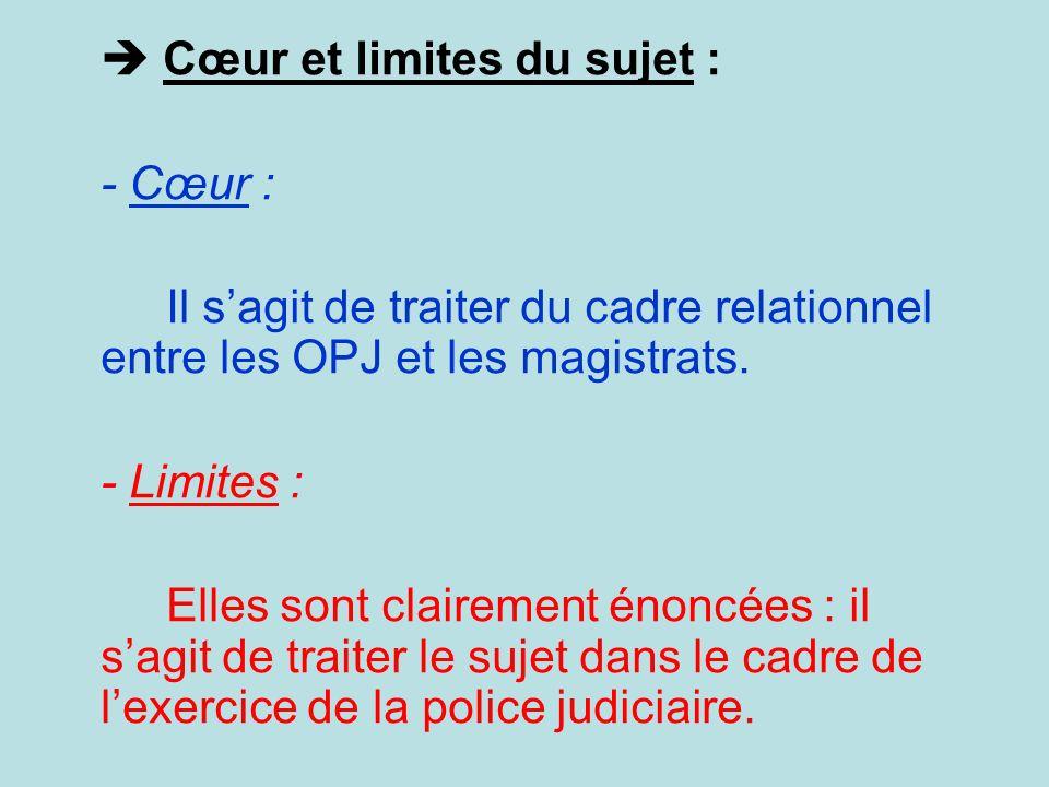 Cœur et limites du sujet : - Cœur : Il sagit de traiter du cadre relationnel entre les OPJ et les magistrats.