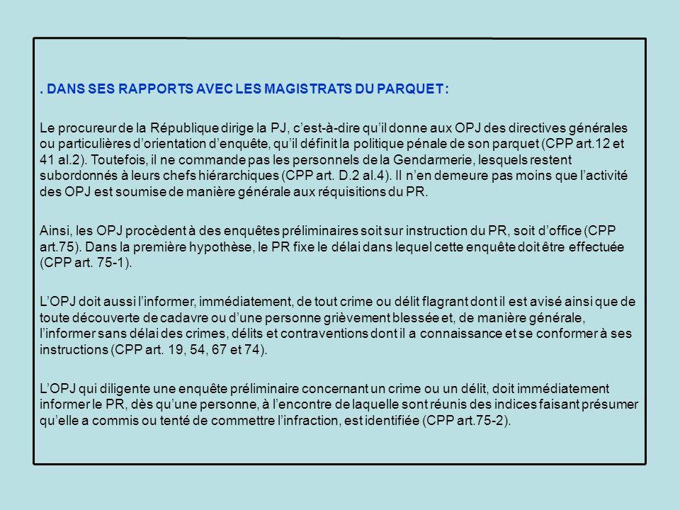 DANS SES RAPPORTS AVEC LES MAGISTRATS DU PARQUET : Le procureur de la République dirige la PJ, cest-à-dire quil donne aux OPJ des directives générales ou particulières dorientation denquête, quil définit la politique pénale de son parquet (CPP art.12 et 41 al.2).