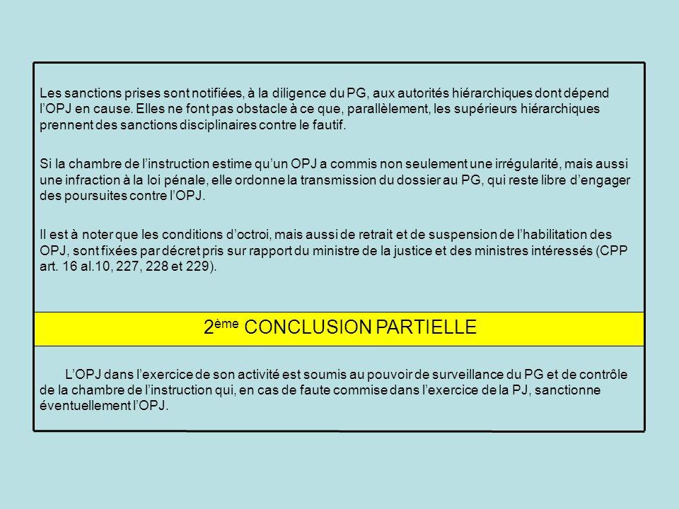 2 ème CONCLUSION PARTIELLE Les sanctions prises sont notifiées, à la diligence du PG, aux autorités hiérarchiques dont dépend lOPJ en cause.