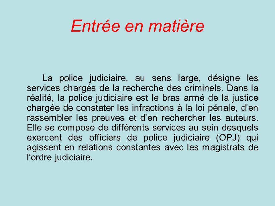 Entrée en matière La police judiciaire, au sens large, désigne les services chargés de la recherche des criminels.