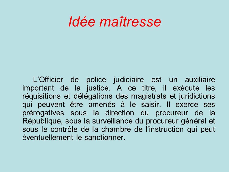 Idée maîtresse LOfficier de police judiciaire est un auxiliaire important de la justice.