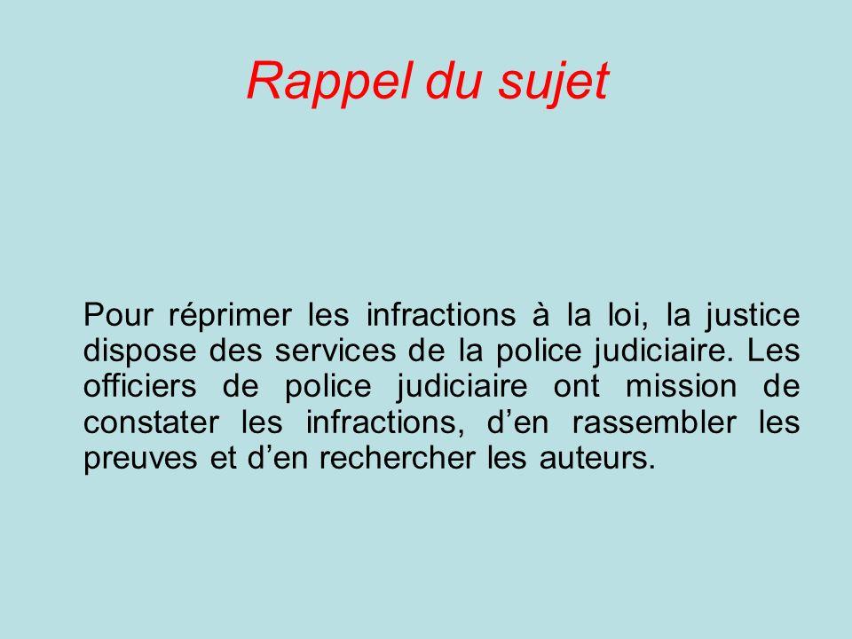 Rappel du sujet Pour réprimer les infractions à la loi, la justice dispose des services de la police judiciaire.