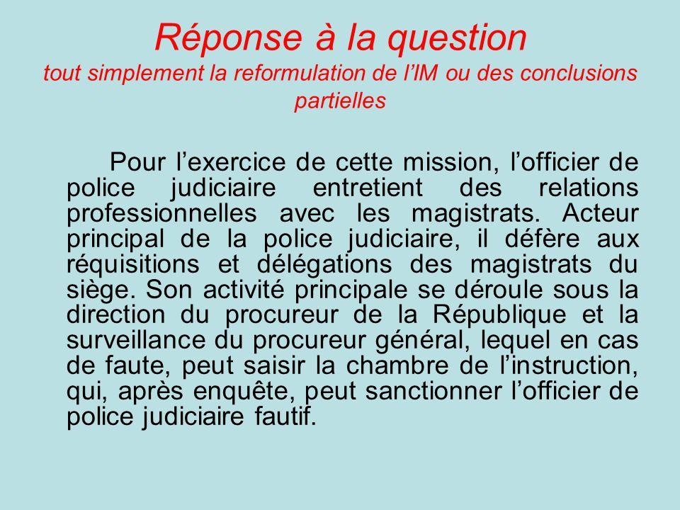 Réponse à la question tout simplement la reformulation de lIM ou des conclusions partielles Pour lexercice de cette mission, lofficier de police judiciaire entretient des relations professionnelles avec les magistrats.