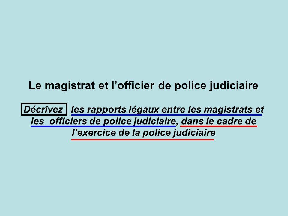 Le magistrat et lofficier de police judiciaire Décrivez les rapports légaux entre les magistrats et les officiers de police judiciaire, dans le cadre de lexercice de la police judiciaire