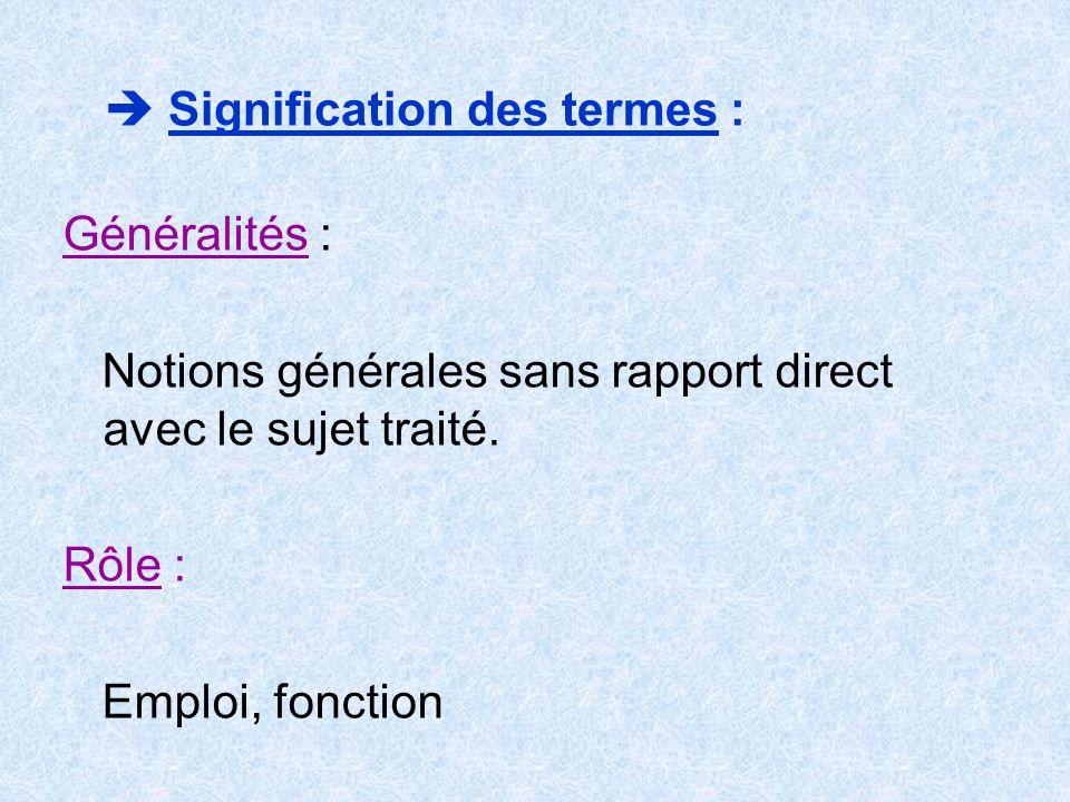Signification des termes : Généralités : Notions générales sans rapport direct avec le sujet traité. Rôle : Emploi, fonction
