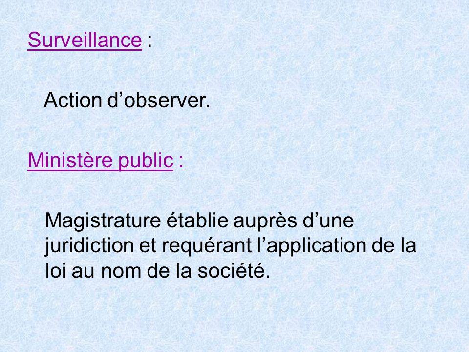 Surveillance : Action dobserver. Ministère public : Magistrature établie auprès dune juridiction et requérant lapplication de la loi au nom de la soci