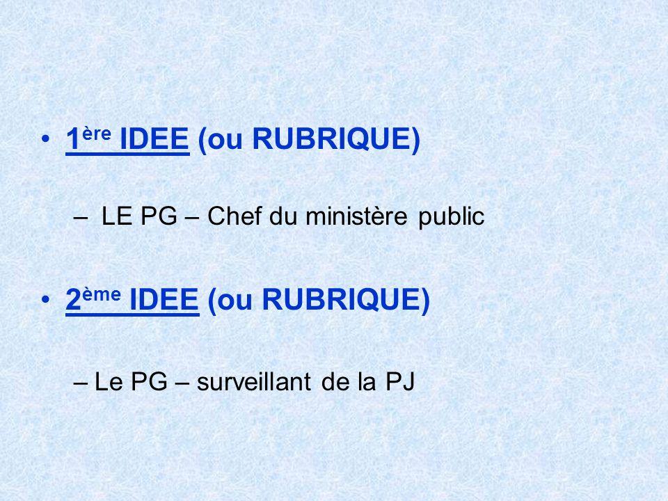 1 ère IDEE (ou RUBRIQUE) – LE PG – Chef du ministère public 2 ème IDEE (ou RUBRIQUE) –Le PG – surveillant de la PJ