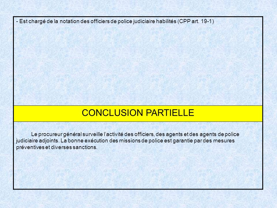 - Est chargé de la notation des officiers de police judiciaire habilités (CPP art. 19-1) CONCLUSION PARTIELLE Le procureur général surveille lactivité