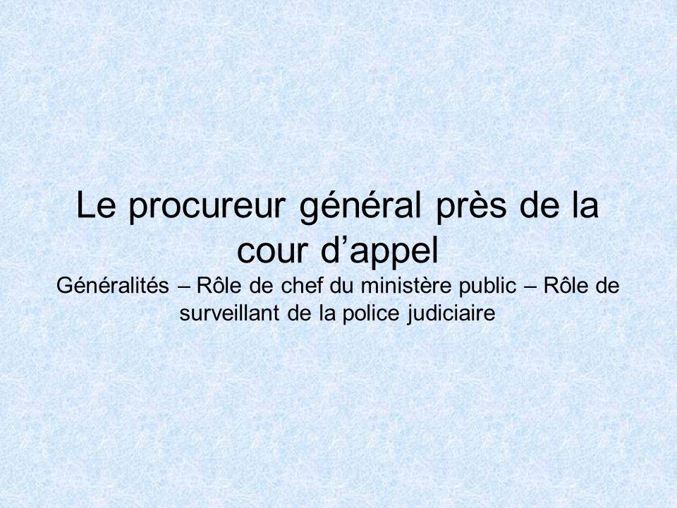 Le procureur général près de la cour dappel Généralités – Rôle de chef du ministère public – Rôle de surveillant de la police judiciaire