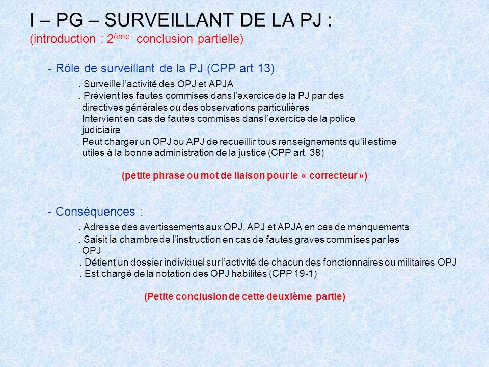 I – PG – SURVEILLANT DE LA PJ : (introduction : 2 ème conclusion partielle) - Rôle de surveillant de la PJ (CPP art 13). Surveille lactivité des OPJ e