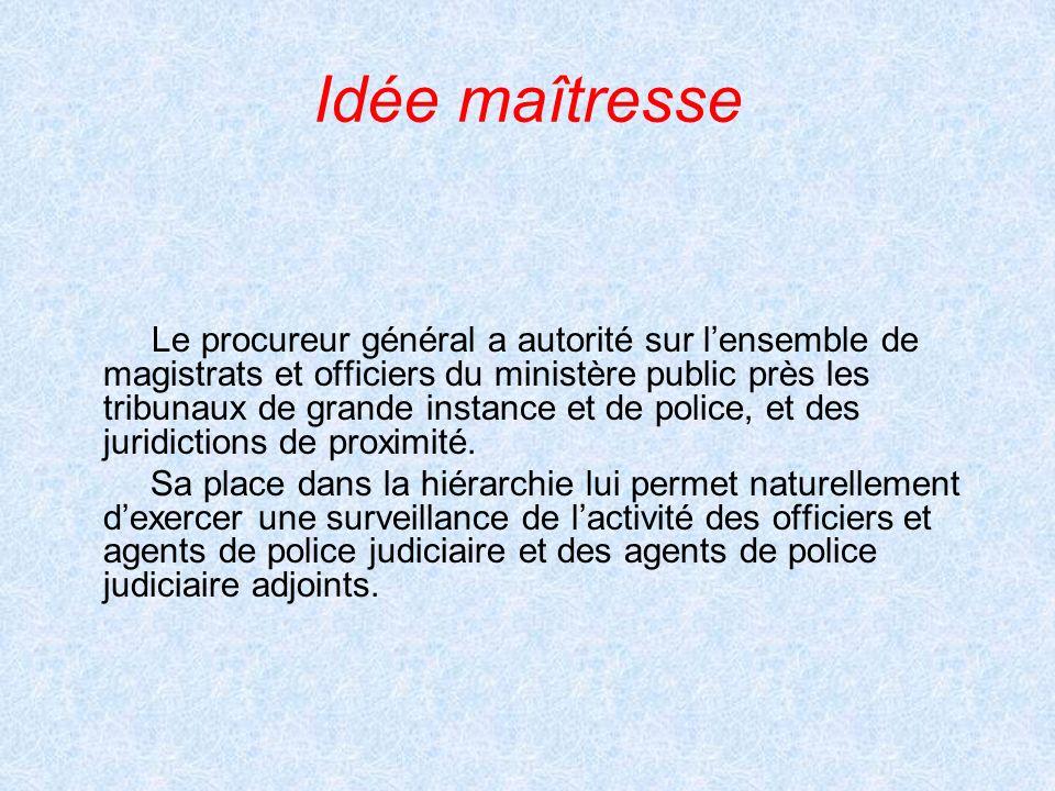 Idée maîtresse Le procureur général a autorité sur lensemble de magistrats et officiers du ministère public près les tribunaux de grande instance et d
