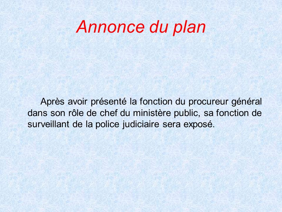 Annonce du plan Après avoir présenté la fonction du procureur général dans son rôle de chef du ministère public, sa fonction de surveillant de la poli