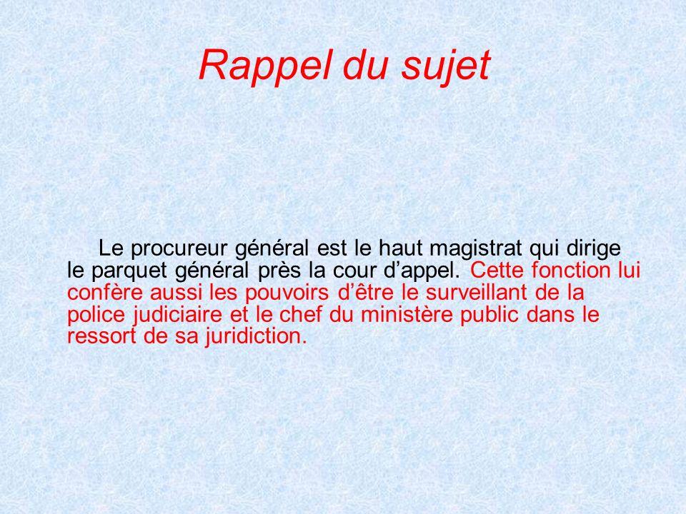 Rappel du sujet Le procureur général est le haut magistrat qui dirige le parquet général près la cour dappel. Cette fonction lui confère aussi les pou
