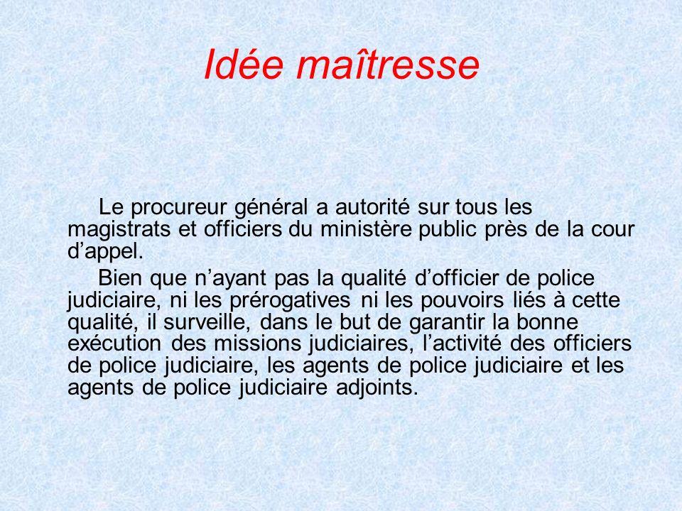 Idée maîtresse Le procureur général a autorité sur tous les magistrats et officiers du ministère public près de la cour dappel. Bien que nayant pas la