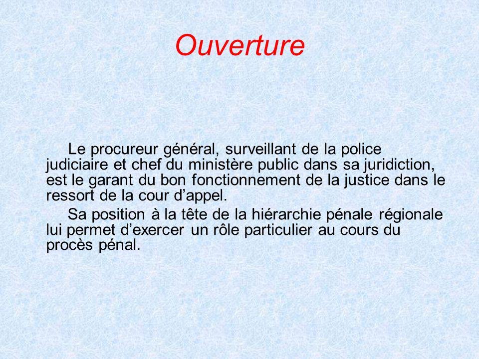 Ouverture Le procureur général, surveillant de la police judiciaire et chef du ministère public dans sa juridiction, est le garant du bon fonctionneme