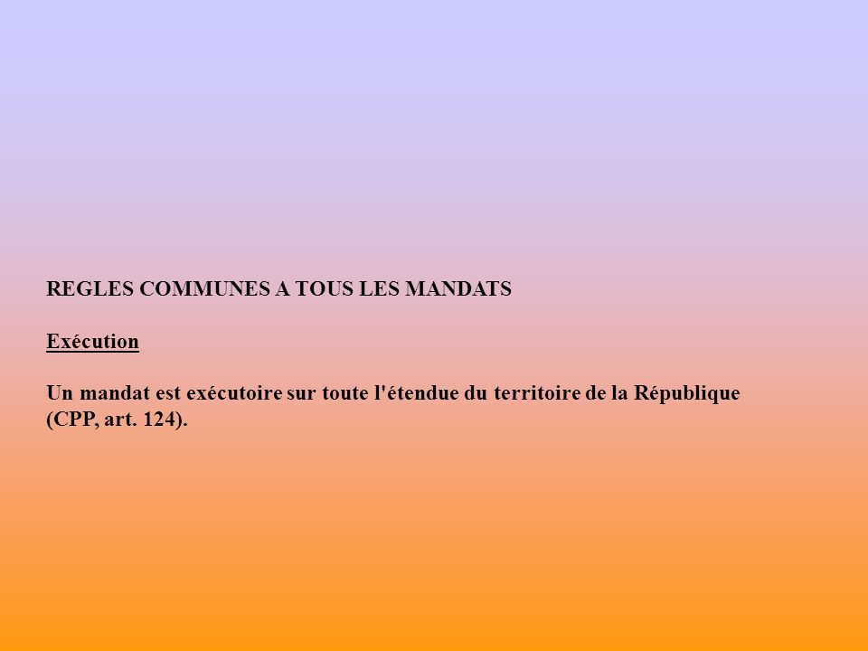 REGLES COMMUNES A TOUS LES MANDATS Exécution Un mandat est exécutoire sur toute l étendue du territoire de la République (CPP, art.