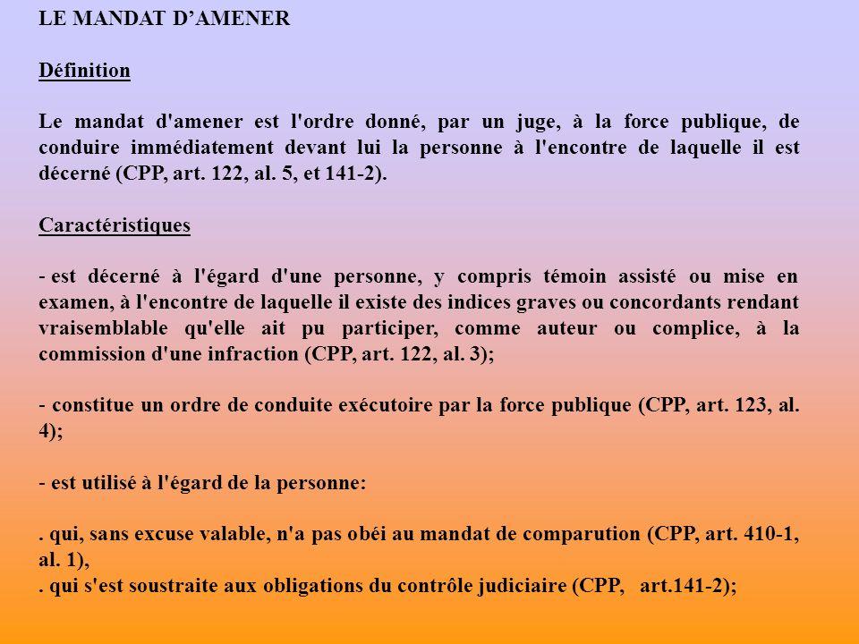 LE MANDAT DAMENER Définition Le mandat d amener est l ordre donné, par un juge, à la force publique, de conduire immédiatement devant lui la personne à l encontre de laquelle il est décerné (CPP, art.
