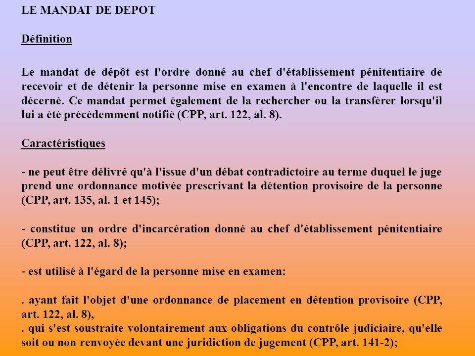 LE MANDAT DE DEPOT Définition Le mandat de dépôt est l ordre donné au chef d établissement pénitentiaire de recevoir et de détenir la personne mise en examen à l encontre de laquelle il est décerné.
