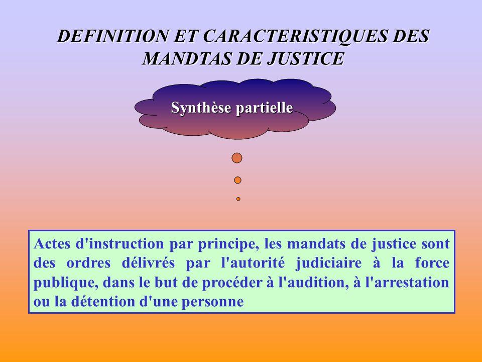 Synthèse partielle Actes d instruction par principe, les mandats de justice sont des ordres délivrés par l autorité judiciaire à la force publique, dans le but de procéder à l audition, à l arrestation ou la détention d une personne DEFINITION ET CARACTERISTIQUES DES MANDTAS DE JUSTICE