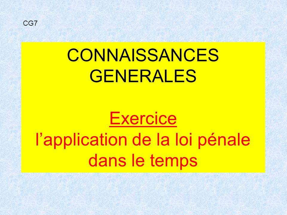 CONNAISSANCES GENERALES Exercice lapplication de la loi pénale dans le temps CG7