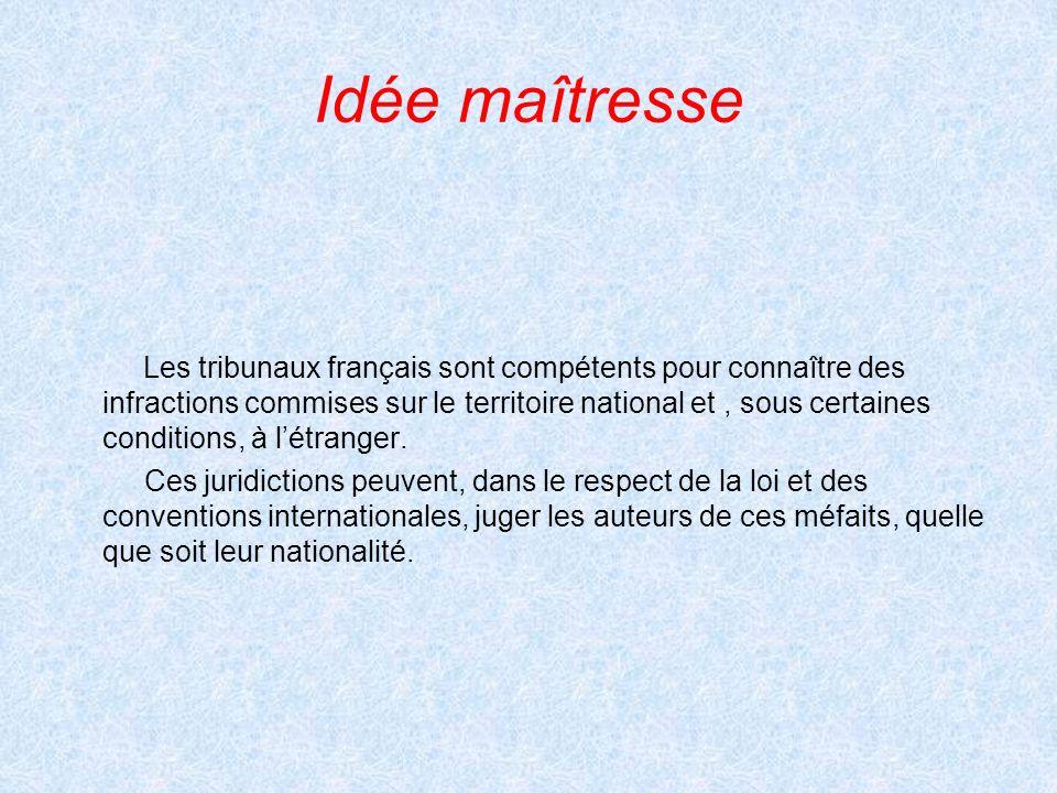 Idée maîtresse Les tribunaux français sont compétents pour connaître des infractions commises sur le territoire national et, sous certaines conditions, à létranger.