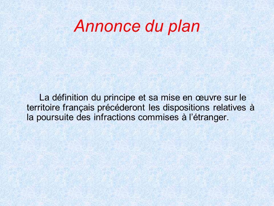 Annonce du plan La définition du principe et sa mise en œuvre sur le territoire français précéderont les dispositions relatives à la poursuite des infractions commises à létranger.