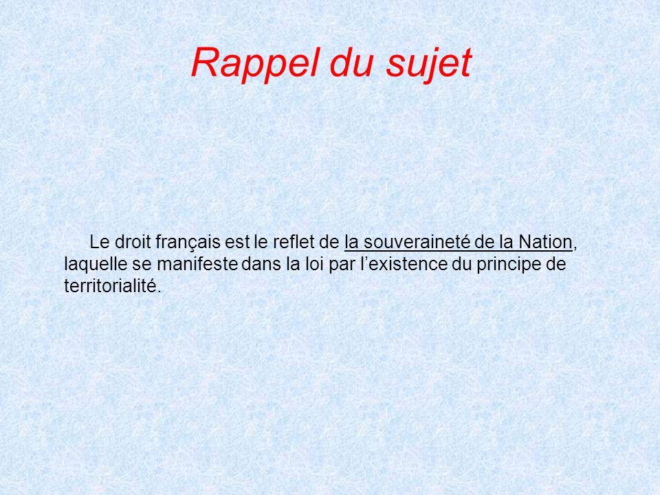 Rappel du sujet Le droit français est le reflet de la souveraineté de la Nation, laquelle se manifeste dans la loi par lexistence du principe de territorialité.