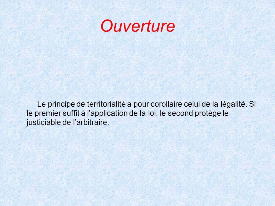 Ouverture Le principe de territorialité a pour corollaire celui de la légalité. Si le premier suffit à lapplication de la loi, le second protège le ju