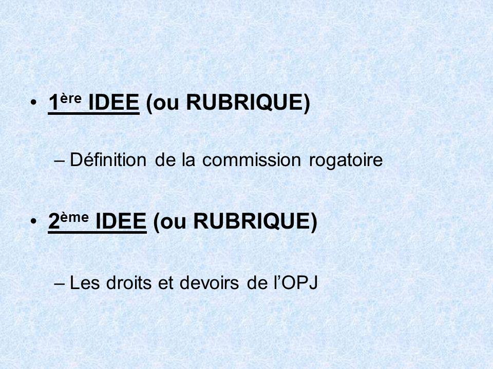 1 ère IDEE (ou RUBRIQUE) –Définition de la commission rogatoire 2 ème IDEE (ou RUBRIQUE) –Les droits et devoirs de lOPJ