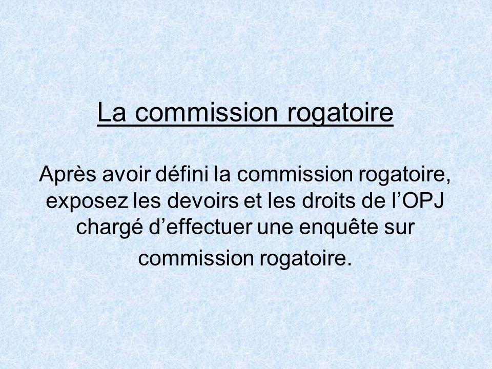 La commission rogatoire Après avoir défini la commission rogatoire, exposez les devoirs et les droits de lOPJ chargé deffectuer une enquête sur commis