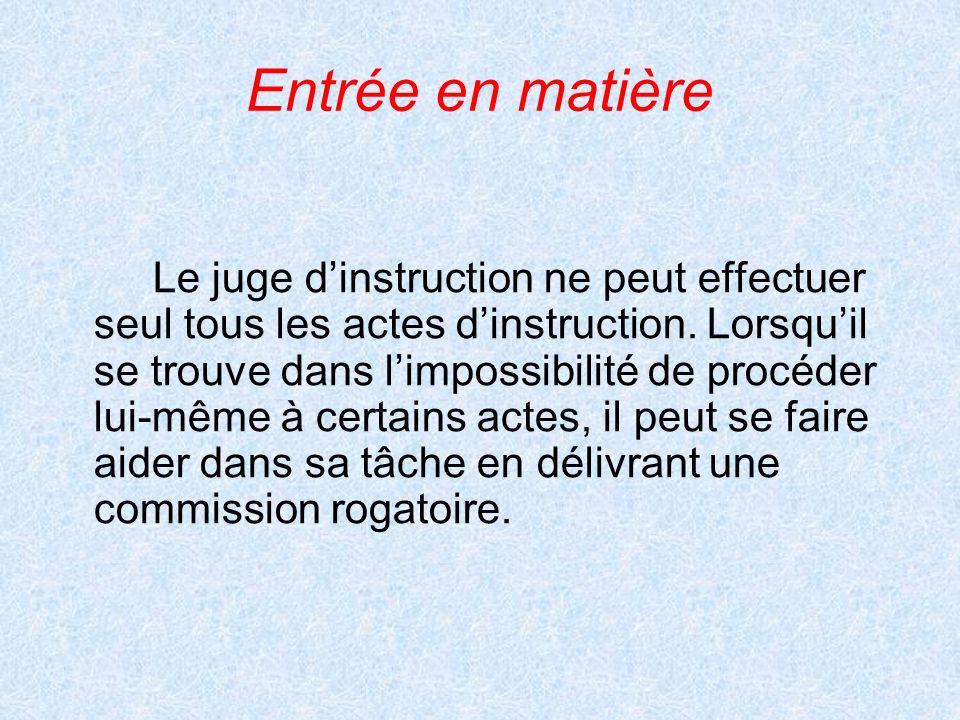 Entrée en matière Le juge dinstruction ne peut effectuer seul tous les actes dinstruction. Lorsquil se trouve dans limpossibilité de procéder lui-même