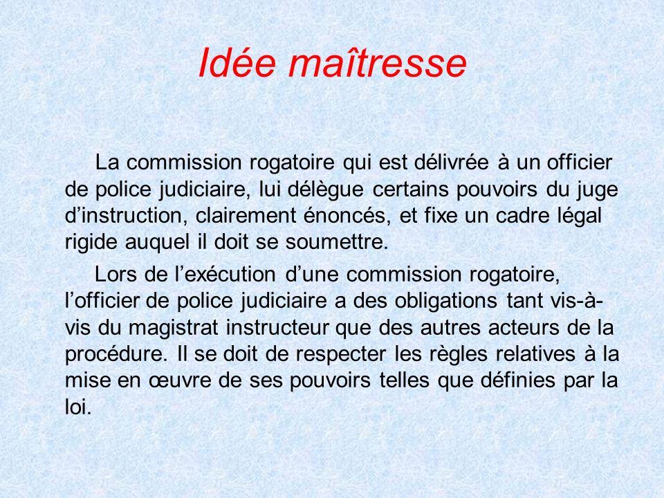 Idée maîtresse La commission rogatoire qui est délivrée à un officier de police judiciaire, lui délègue certains pouvoirs du juge dinstruction, claire