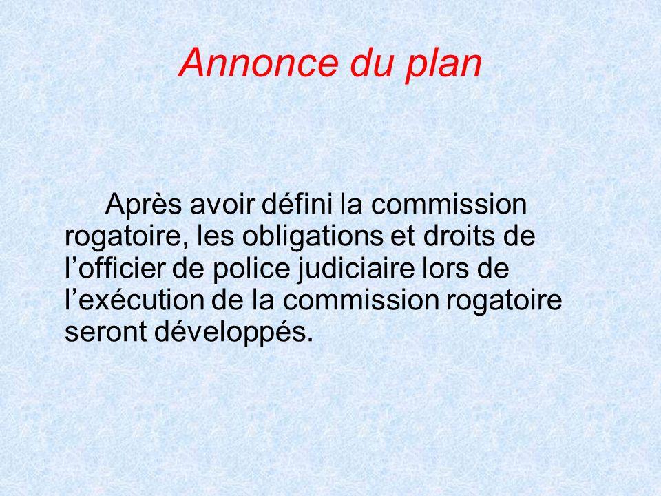 Annonce du plan Après avoir défini la commission rogatoire, les obligations et droits de lofficier de police judiciaire lors de lexécution de la commi