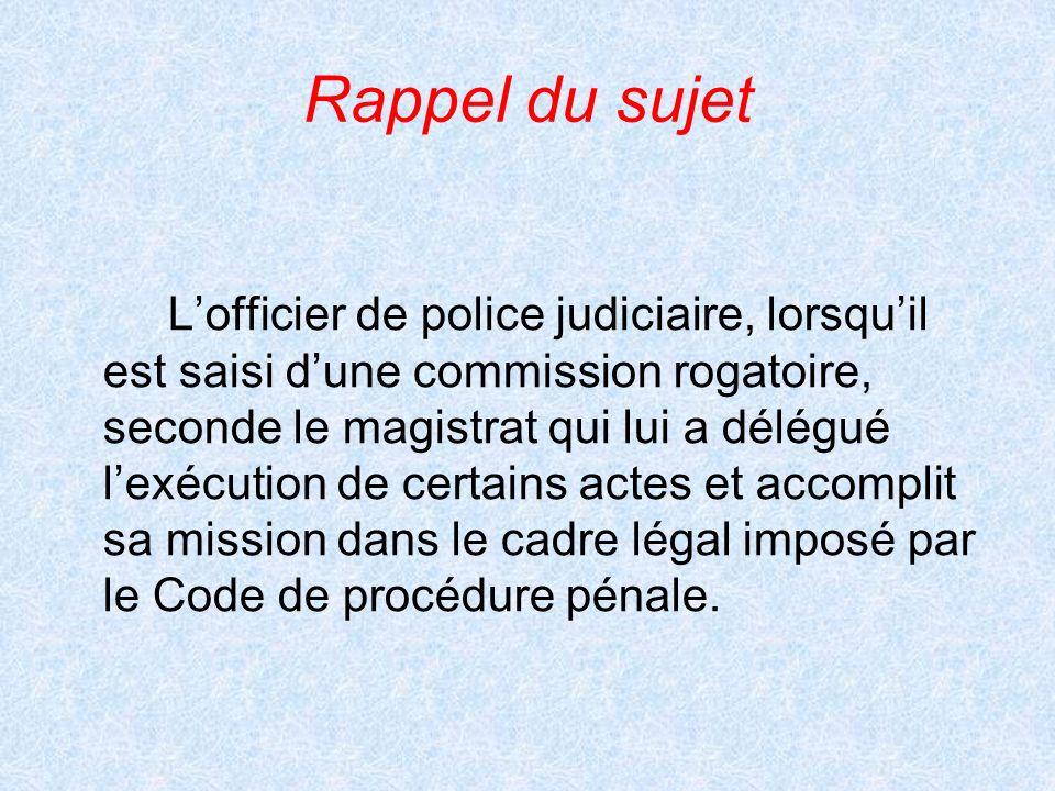 Rappel du sujet Lofficier de police judiciaire, lorsquil est saisi dune commission rogatoire, seconde le magistrat qui lui a délégué lexécution de cer