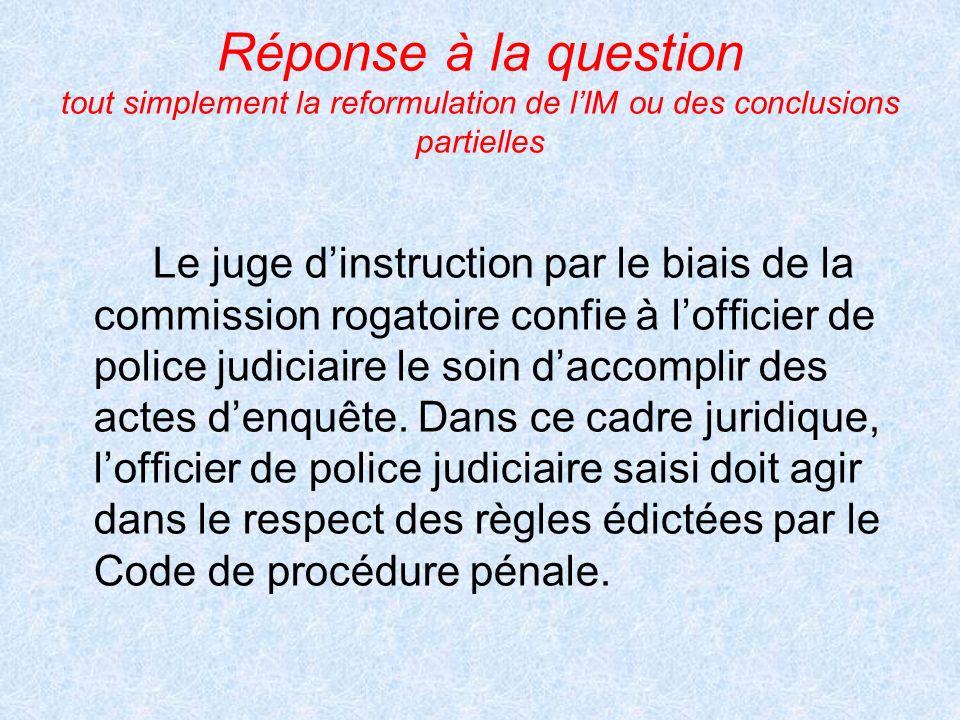 Réponse à la question tout simplement la reformulation de lIM ou des conclusions partielles Le juge dinstruction par le biais de la commission rogatoi