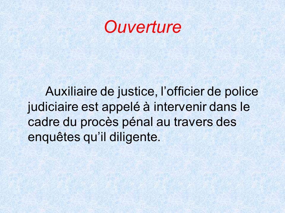 Ouverture Auxiliaire de justice, lofficier de police judiciaire est appelé à intervenir dans le cadre du procès pénal au travers des enquêtes quil dil