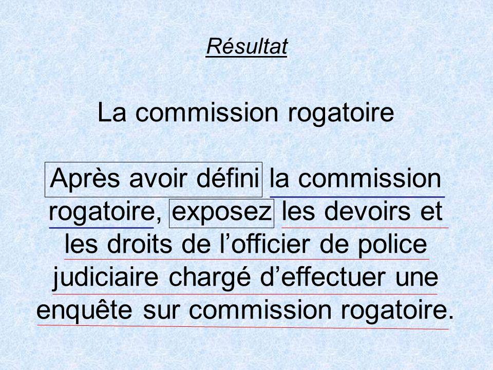 Résultat La commission rogatoire Après avoir défini la commission rogatoire, exposez les devoirs et les droits de lofficier de police judiciaire charg
