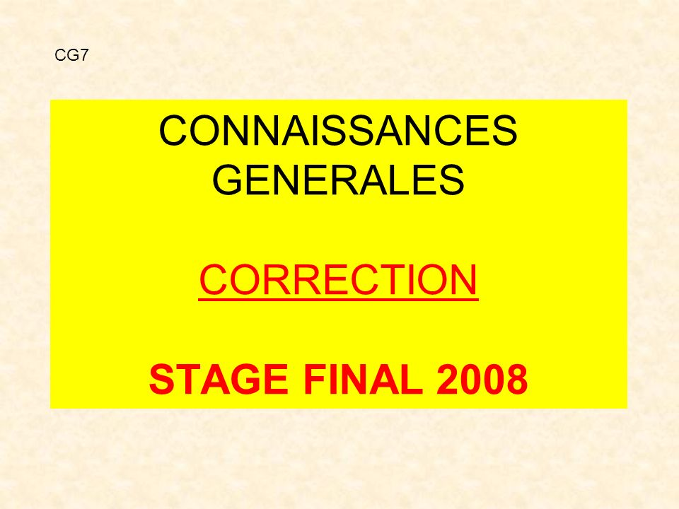 CONNAISSANCES GENERALES CORRECTION STAGE FINAL 2008 CG7